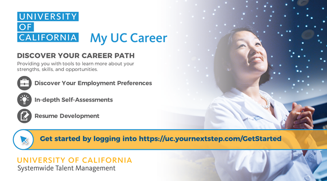 University of California: My UC Career. Discover Your Career Path: Providing you with tools to learn more about your strengths, skills, and opportunities. Discover Your Employment Preferences. In-depth Self-Assessments. Resume Development.